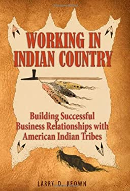 Working in Indian Country: Building Successful Business Relationships with American Indian Tribes 9781936449002