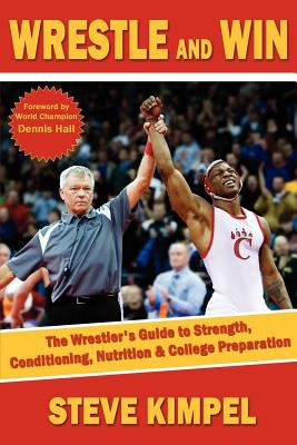 Wrestle and Win: The Wrestler's Guide to Strength, Conditioning, Nutrition and College Preparation 9781934903209