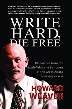 Write Hard, Die Free: Dispatches from the Battlefields & Barrooms of the Great Alaska Newspaper War 9781935347194