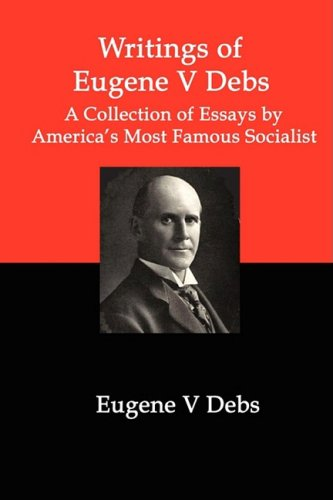 Writings of Eugene V Debs: A Collection of Essays by America's Most Famous Socialist 9781934941485