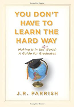 You Don't Have to Learn the Hard Way: Making It in the Real World: A Guide for Graduates 9781933771748