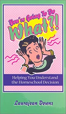 You're Going to Do What?!: Helping You Understand the Homeschool Decision