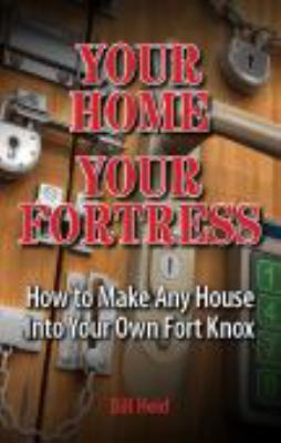 Your Home Your Fortress: How to Make Any House Into Your Own Fort Knox 9781937660024