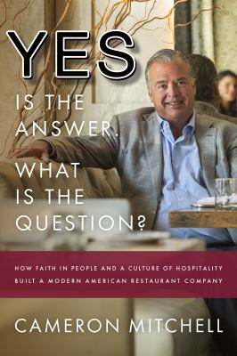 Yes is the Answer! What is the Question?: How Faith In People and a Culture Of Hospitality Built A Modern American Restaurant Company