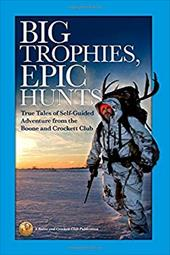 Big Trophies, Epic Hunts: True Tales of Self-Guided Adventure from the Boone and Crockett Club 23758375