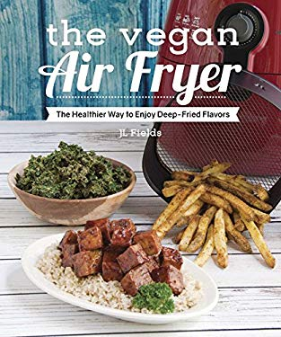 The Vegan Air Fryer: The Healthier Way to Enjoy Deep-Fried Flavors