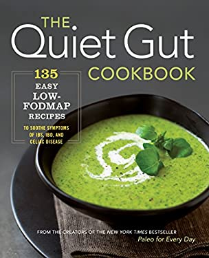 The Quiet Gut Cookbook: 135 Easy Low-FODMAP Recipes to Soothe Symptoms of IBS, IBD, and Celiac Disease