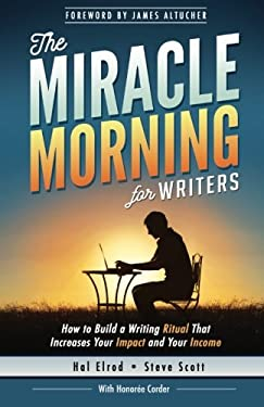 The Miracle Morning for Writers: How to Build a Writing Ritual That Increases Your Impact and Your Income (Before 8AM) (The Miracle Morning Book Serie
