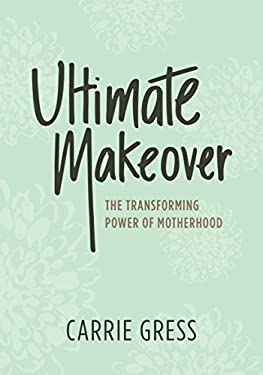 Ultimate Makeover-The Transforming Power of Motherhood