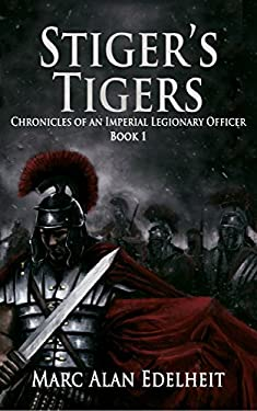 Stiger's Tigers (Chronicles of An Imperial Legionary Officer) (Volume 1)