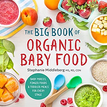 The Big Book of Organic Baby Food: Baby Pures, Finger Foods, and Toddler Meals For Every Stage