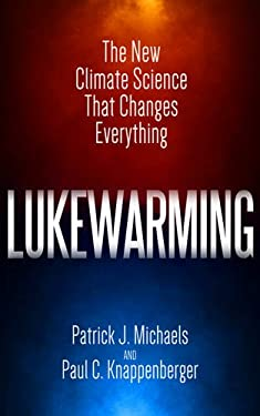 Lukewarming: The New Climate Science that Changes Everything