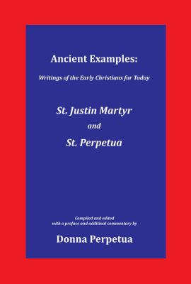 Ancient Examples: St. Justin Martyr and St. Perpetua (Writings of the Early Christians for Today)