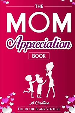 The Mom Appreciation Book: A Creative Fill-In-The-Blank Venture - The Perfect Gift for Mom