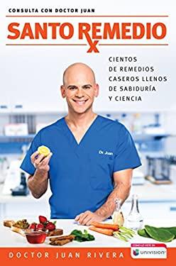 Santo remedio / Doctor Juan's Top Home Remedies: Cientos de remedios caseros llenos de sabidura y ciencia / Hundreds of home remedies full of wisdom .