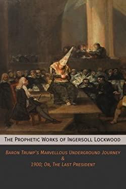 The Prophetic Works of Ingersoll Lockwood: Baron Trump's Marvellous Underground Journey & 1900; Or, The Last President