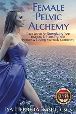Female Pelvic Alchemy: Trade Secrets For Energizing Your Love Life, Enhancing Your Pleasure & Loving Your Body Completely
