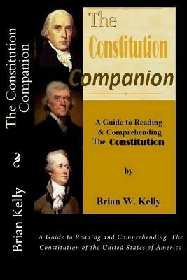 The Constitution Companion: A Guide to Reading and Comprehending  The Constitution of the United States of America
