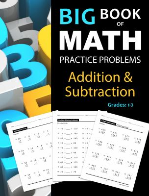 Big Book of Math Practice Problems Addition and Subtraction: Single Digit Facts / Drills, Double Digits, Triple Digits, Arithmetic With & Without Regr