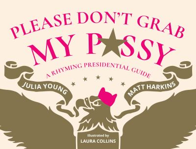 Please Don't Grab My P#$$y: A Rhyming Presidential Guide
