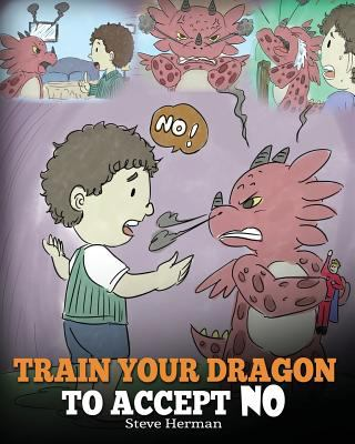 Train Your Dragon To Accept NO: Teach Your Dragon To Accept No For An Answer. A Cute Children Story To Teach Kids About Disagreement, Emotions and Ang