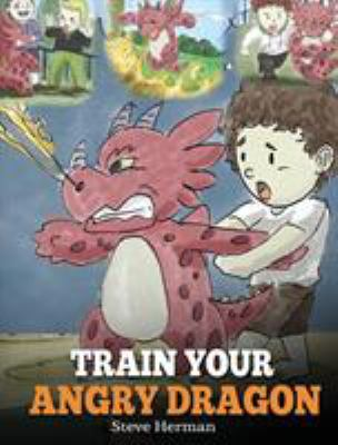 Train Your Angry Dragon: Teach Your Dragon To Be Patient. A Cute Children Story To Teach Kids About Emotions and Anger Management. (Dragon Books for K