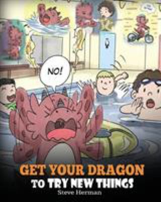 Get Your Dragon To Try New Things: Help Your Dragon To Overcome Fears. A Cute Children Story To Teach Kids To Embrace Change, Learn New Skills, Try ..