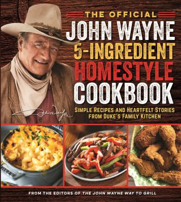 Official John Wayne 5-Ingredient Homestyle Cookbook, The: Simple Recipes and Heartfelt Stories from Duke's Family Kitchen