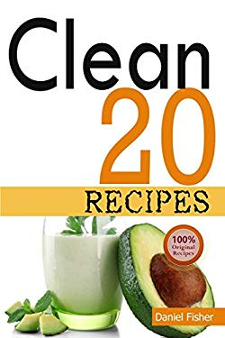 Clean 20 Recipes: Over 50 All-New Delicious and Healthy Recipes For the Clean 20 Food Plan For a Total Body Transformation