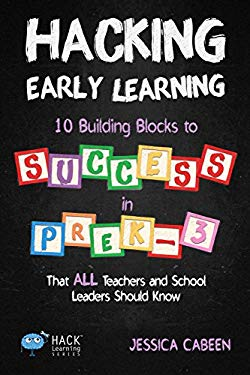 Hacking Early Learning: 10 Building Blocks to Success in Pre-K-3 That All Teachers and School Leaders Should Know (Hack Learning Series) (Volume 18)