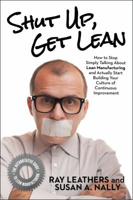 Shut Up, Get Lean: How to Stop Simply Talking About Lean Manufacturing and Actually Start Building Your Culture of Continuous Improvement