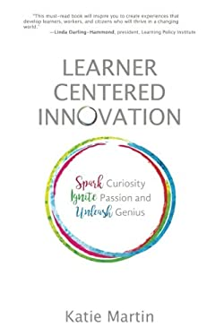 Learner-Centered Innovation: Spark Curiosity, Ignite Passion and Unleash Genius