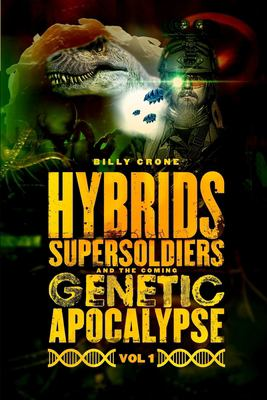 Hybrids, Super Soldiers & the Coming Genetic Apocalypse Vol.1