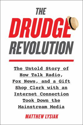The Drudge Revolution: The Untold Story of How Talk Radio, Fox News, and a Gift Shop Clerk with an Internet Connection Took Down the Mainstream Media