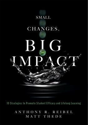 Small Changes, Big Impact: Ten Strategies to Promote Student Efficacy and Lifelong Learning (A pocket guide to school reform through research-based in