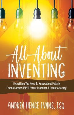All about Inventing: Everything You Need to Know about Patents from a Former Uspto Patent Examiner & Patent Attorney!