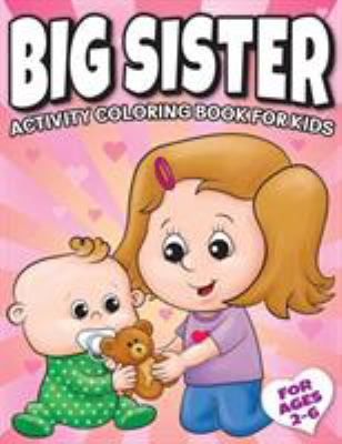 Big Sister Activity Coloring Book For Kids Ages 2-6: Cute New Baby Gifts Workbook For Girls with Mazes, Dot To Dot, Word Search and More! (New Baby Si