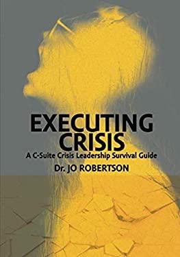 Executing Crisis: A C-Suite Crisis Leadership Survival Guide