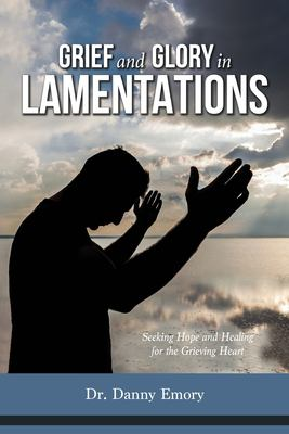 Grief and Glory in Lamentations: Seeking Hope and Healing for the Grieving Heart