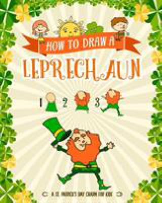 How to Draw A Leprechaun - A St. Patrick's Day Charm for Kids: Creative Step-by-Step Drawing Book for Girls and Boys Ages 5, 6, 7, 8, 9, 10, 11, and .