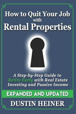 How to Quit Your Job with Rental Properties: Expanded and Updated, A Step-by-Step Guide to Retire Early with Real Estate Investing and Passive Income