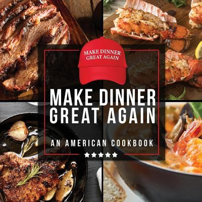 Make Dinner Great Again - An American Cookbook: 40 Recipes That Keep Your Favorite President's Mind, Body, and Soul Strong - A Funny White Elephant Go