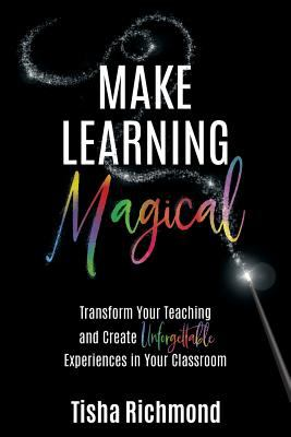 Make Learning Magical: Transform Your Teaching and Create Unforgettable Experiences in Your Classroom