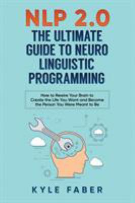 NLP 2.0 - The Ultimate Guide to Neuro Linguistic Programming: How to Rewire Your Brain and Create the Life You Want and Become the Person You Were Mea