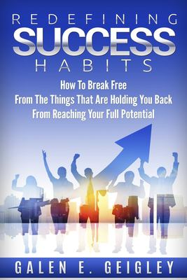 Redefining Success Habits: How To Break free From The Things That Are Holding You Back From Reaching Your Full Potential