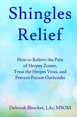 Shingles Relief: How to Relieve the Pain of Herpes Zoster, Treat the Herpes Virus, and Prevent Future Outbreaks