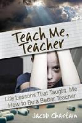 Teach Me, Teacher: Life Lessons That Taught Me to Be a Better Teacher