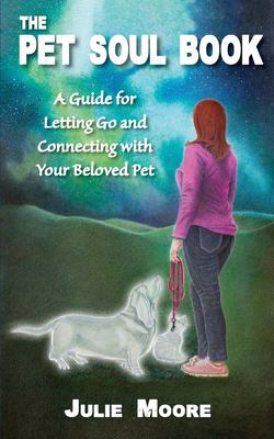 The Pet Soul Book: A Guide for Letting Go and Connecting with Your Beloved Pet