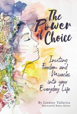 The Power of Choice: Inviting Freedom and Miracles into Your Everyday Life