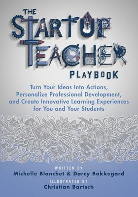 The Startup Teacher Playbook: Turn Your Ideas Into Actions, Personalize Professional Development, and Create Innovative Learning Experiences for You a